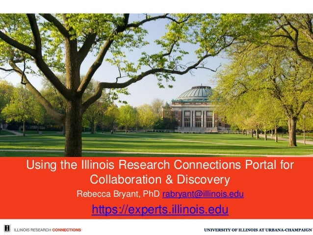 Using the Illinois Research Connections Portal for Collaboration & Discovery Rebecca Bryant, PhD rabryant@illinois.edu htt...