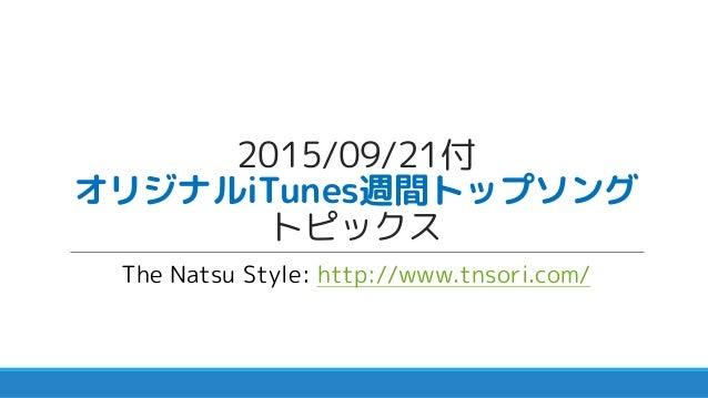 2015/09/21付 オリジナルiTunes週間トップソング トピックス The Natsu Style: http://www.tnsori.com/