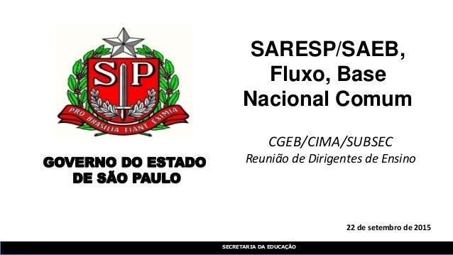 SECRETARIA DA EDUCAÇÃO 22 de setembro de 2015 SARESP/SAEB, Fluxo, Base Nacional Comum GOVERNO DO ESTADO DE SÃO PAULO CGEB/...