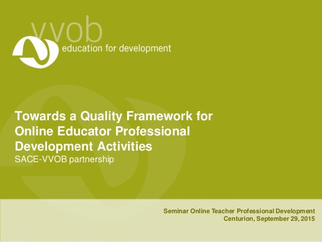 Towards a Quality Framework for Online Educator Professional Development Activities SACE-VVOB partnership Seminar Online T...