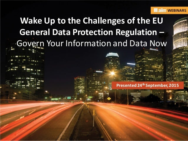 In associationwith: Presented by: Wake Up to the Challenges of the EU General Data Protection Regulation – Govern Your Inf...