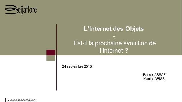 CONSEIL EN MANAGEMENT L'Internet des Objets - Est-il la prochaine évolution de l'Internet ? 24 septembre 2015 Bassel ASSAF...