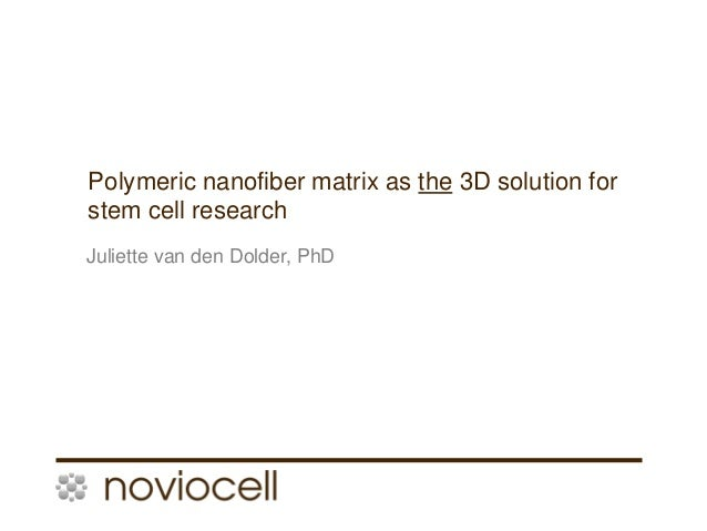 1 Polymeric nanofiber matrix as the 3D solution for stem cell research Juliette van den Dolder, PhD