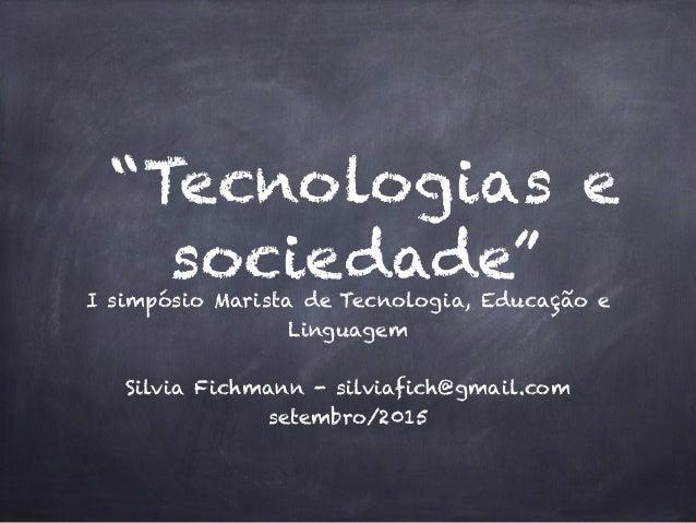 """""""Tecnologias e sociedade""""I simpósio Marista de Tecnologia, Educação e Linguagem Silvia Fichmann - silviafich@gmail.com set..."""