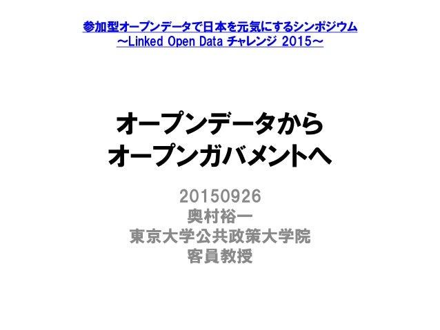 オープンデータから オープンガバメントへ 20150926 奥村裕一 東京大学公共政策大学院 客員教授 参加型オープンデータで日本を元気にするシンポジウム ~Linked Open Data チャレンジ 2015~
