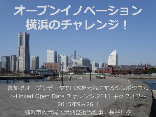参加型オープンデータで日本を元気にするシンポジウム ~Linked Open Data チャレンジ 2015 キックオフ~ 2015年9月26日 横浜市政策局政策調整担当理事 長谷川孝 オープンイノベーション 横浜のチャレンジ!