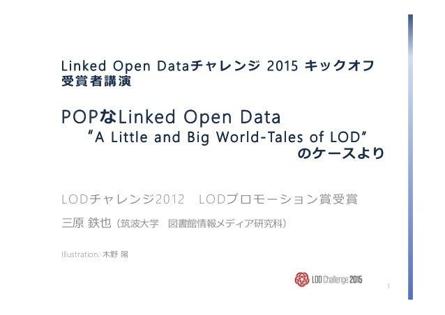 "Linked Open Dataチャレンジ 2015 キックオフ 受賞者講演 POPなLinked Open Data ""A Little and Big World-Tales of LOD"" のケースより LODチャレンジ2012 LODプ..."