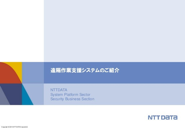Copyright © 2015 NTT DATA Corporation NTTDATA System Platform Sector Security Business Section 遠隔作業支援システムのご紹介