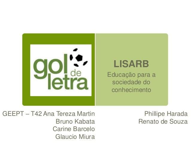 LISARB Educação para a sociedade do conhecimento GEEPT – T42 Ana Tereza Martin Bruno Kabata Carine Barcelo Glaucio Miura P...
