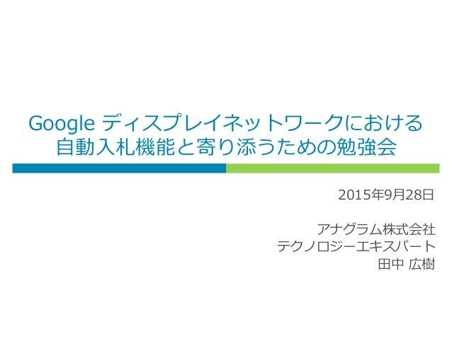 Google ディスプレイネットワークにおける 自動入札機能と寄り添うための勉強会 2015年9月28日 アナグラム株式会社 テクノロジーエキスパート 田中 広樹