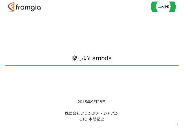 楽しいLambda 1 2015年年9⽉月28⽇日  ! 株式会社フランジア・ジャパン  CTO 本間紀史