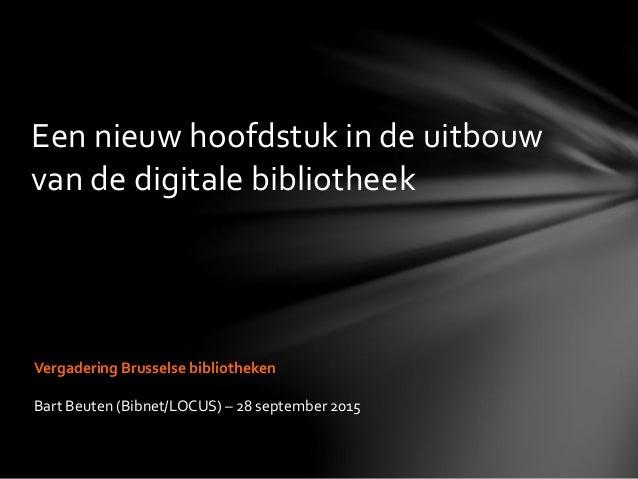 Een nieuw hoofdstuk in de uitbouw van de digitale bibliotheek Vergadering Brusselse bibliotheken Bart Beuten (Bibnet/LOCUS...