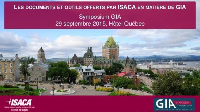 LES DOCUMENTS ET OUTILS OFFERTS PAR ISACA EN MATIÈRE DE GIA Symposium GIA 29 septembre 2015, Hôtel Québec
