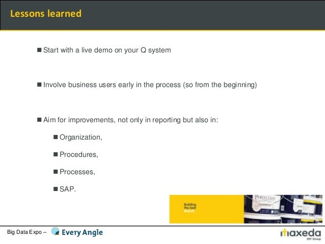 Big Data Expo – Lessons learned  Start with a live demo on your Q system  Involve business users early in the process (s...