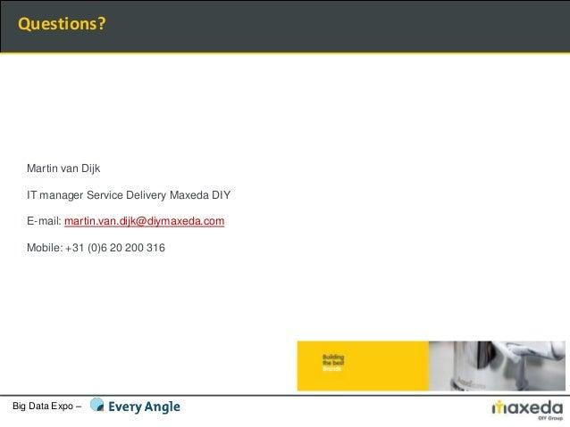 Big Data Expo – Martin van Dijk IT manager Service Delivery Maxeda DIY E-mail: martin.van.dijk@diymaxeda.com Mobile: +31 (...