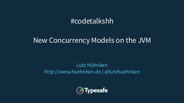 #codetalkshh New Concurrency Models on the JVM Lutz Hühnken http://www.huehnken.de | @lutzhuehnken