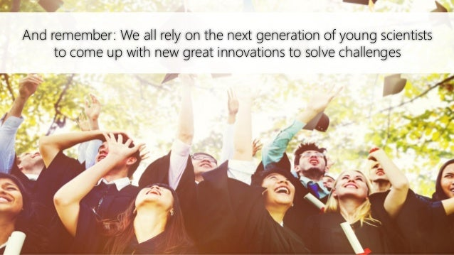 And remember: We all rely on the next generation of young scientists to come up with new great innovations to solve challe...