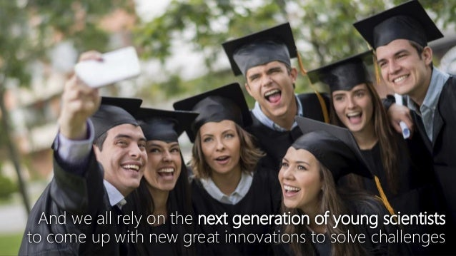 And we all rely on the next generation of young scientists to come up with new great innovations to solve challenges