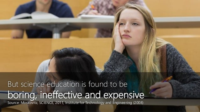 But science education is found to be boring, ineffective and expensive Source: Moskovitz, SCIENCE, 2011, Institute for Tec...