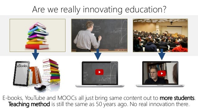 Are we really innovating education? E-books, YouTube and MOOCs all just bring same content out to more students. Teaching ...