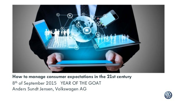How to manage consumer expectations in the 21st century 8th of September 2015 YEAR OF THE GOAT Anders Sundt Jensen, Volksw...