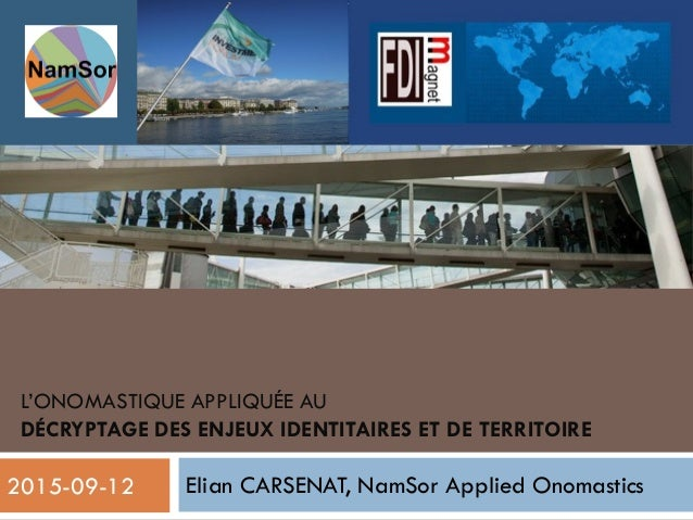 L'ONOMASTIQUE APPLIQUÉE AU DÉCRYPTAGE DES ENJEUX IDENTITAIRES ET DE TERRITOIRE Elian CARSENAT, NamSor Applied Onomastics 1...