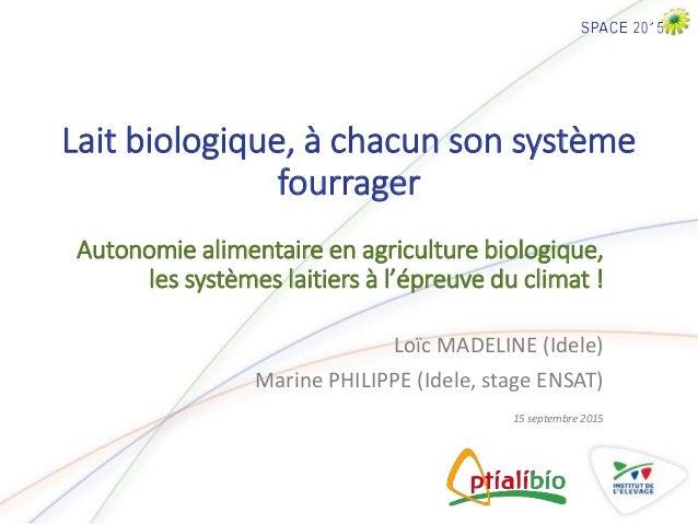 Lait biologique, à chacun son système fourrager Loïc MADELINE (Idele) Marine PHILIPPE (Idele, stage ENSAT) 15 septembre 20...