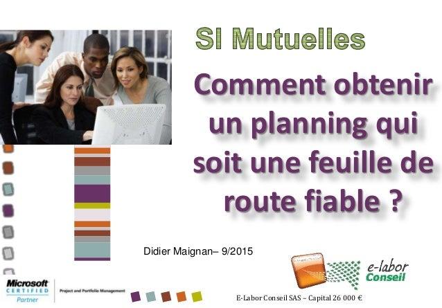 E-Labor Conseil SAS – Capital 26 000 € Comment obtenir un planning qui soit une feuille de route fiable ? Didier Maignan– ...