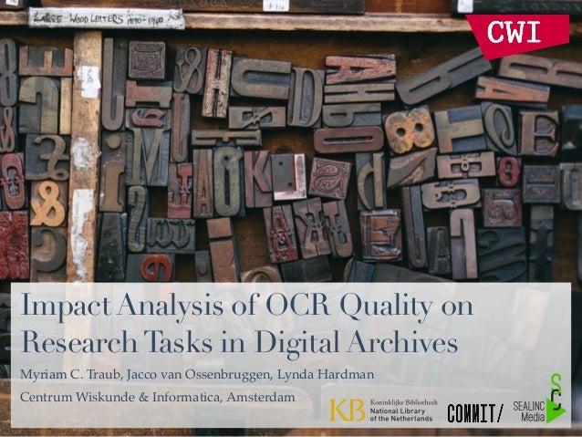 Impact Analysis of OCR Quality on ResearchTasks in Digital Archives Myriam C. Traub, Jacco van Ossenbruggen, Lynda Hardman...