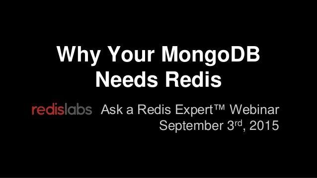 Why Your MongoDB Needs Redis Ask a Redis Expert™ Webinar September 3rd, 2015