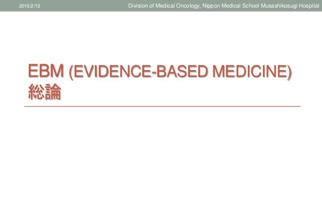 EBM (EVIDENCE-BASED MEDICINE) 総論 2015/2/13 Division of Medical Oncology, Nippon Medical School Musashikosugi Hospital