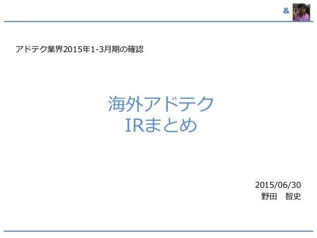 & 海外アドテク IRまとめ アドテク業界2015年1-3月期の確認 2015/06/30 野田 智史