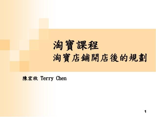 1 淘寶課程 淘寶店鋪開店後的規劃 陳宏欣 Terry Chen