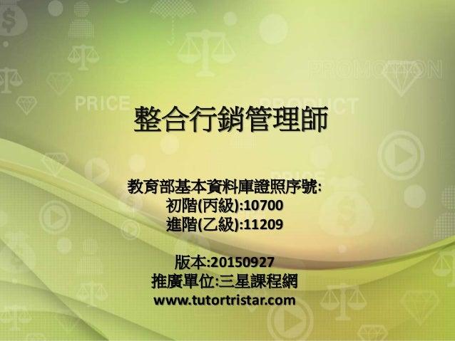 整合行銷管理師 教育部基本資料庫證照序號: 初階(丙級):10700 進階(乙級):11209 版本:20150927 推廣單位:三星課程網 www.tutortristar.com