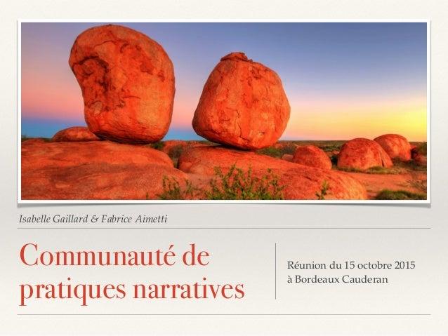 Isabelle Gaillard & Fabrice Aimetti Communauté de pratiques narratives Réunion du 15 octobre 2015 à Bordeaux Cauderan