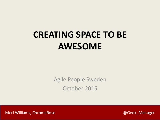 Meri Williams, ChromeRose @Geek_Manager CREATING SPACE TO BE AWESOME Agile People Sweden October 2015