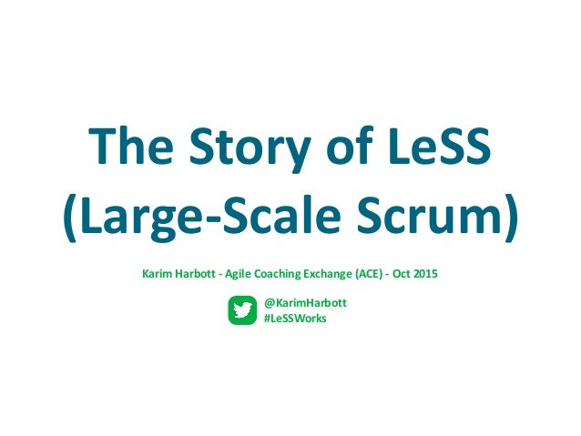 The	Story	of	LeSS	 (Large-Scale	Scrum) @KarimHarbott	 #LeSSWorks Karim	Harbott	-	Agile	Coaching	Exchange	(ACE)	-	Oct	2015