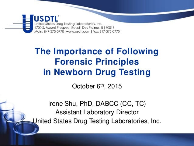 The Importance of Following Forensic Principles in Newborn Drug Testing October 6th, 2015 Irene Shu, PhD, DABCC (CC, TC) A...