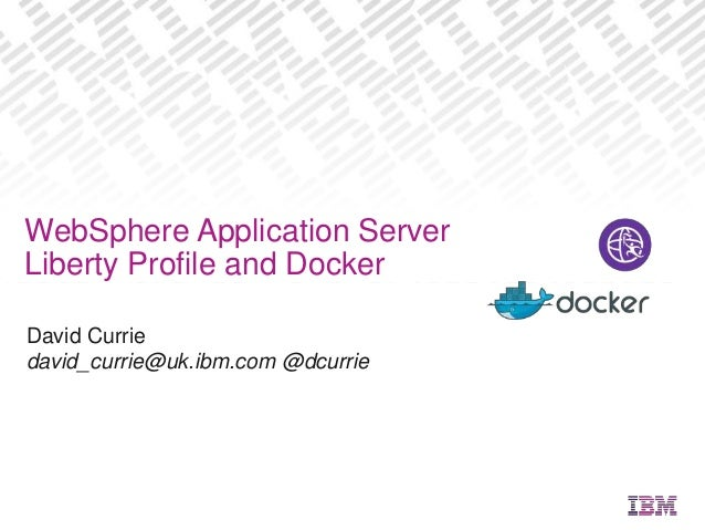 David Currie david_currie@uk.ibm.com @dcurrie WebSphere Application Server Liberty Profile and Docker