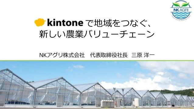 Kintone で地域をつなぐ、 新しい農業バリューチェーン NKアグリ株式会社 代表取締役社長 三原 洋一