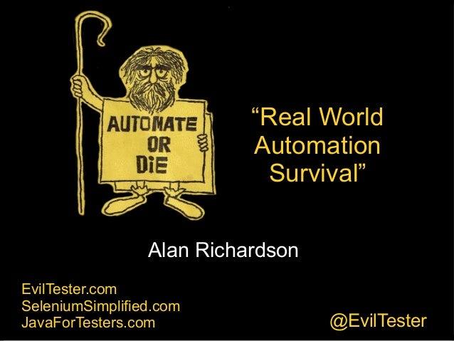 "Automate or Die! Alan Richardson EvilTester.com SeleniumSimplified.com JavaForTesters.com @EvilTester ""Real World Automati..."