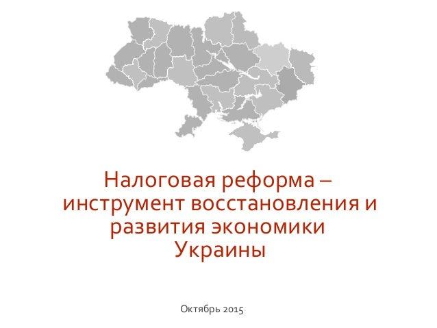 Налоговая реформа – инструмент восстановления и развития экономики Украины Октябрь 2015