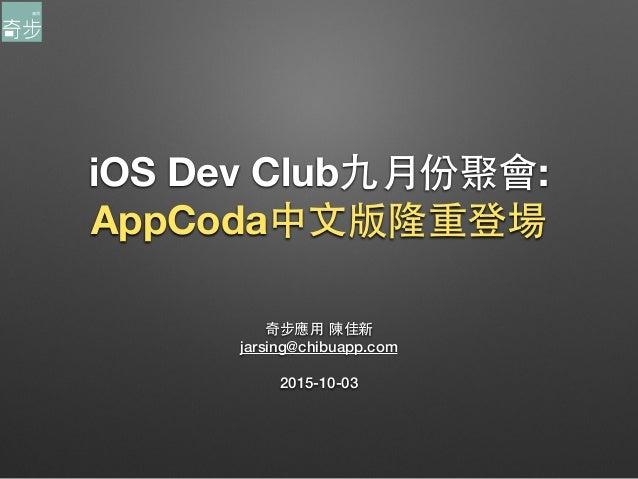 iOS Dev Club九⽉月份聚會: AppCoda中⽂文版隆重登場 奇步應⽤用 陳佳新 jarsing@chibuapp.com 2015-10-03