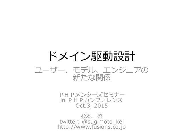 ドメイン駆動設計 ユーザー、モデル、エンジニアの 新たな関係 PHPメンターズセミナー in PHPカンファレンス Oct.3, 2015 杉本 啓 twitter: @sugimoto_kei http://www.fusions.co.jp
