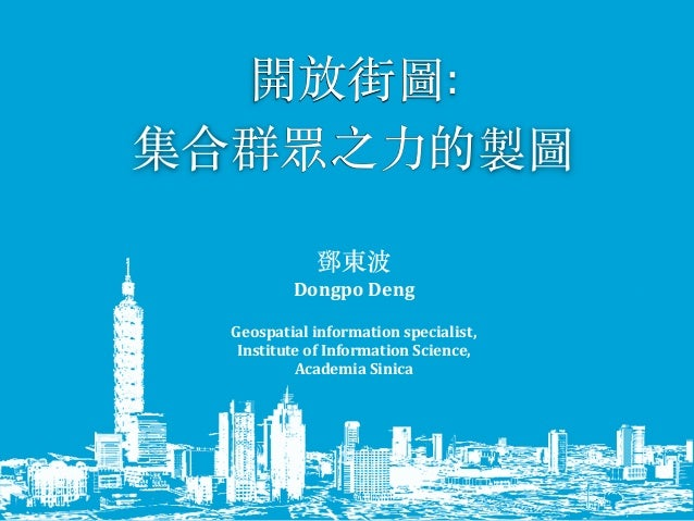 開放街圖:	    集合群眾之⼒力的製圖	    鄧東波	    Dongpo	   Deng	    Geospatial	   information	   specialist,	   	    Institute	   of	   In...