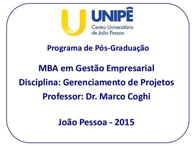 Programa de Pós-Graduação MBA em Gestão Empresarial Disciplina: Gerenciamento de Projetos Professor: Dr. Marco Coghi João ...