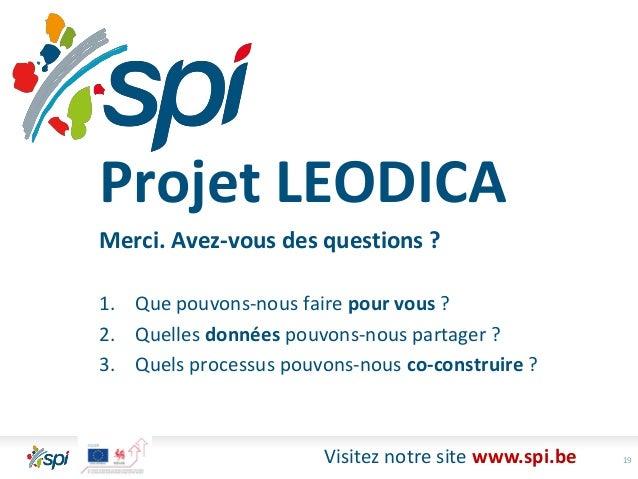 19Visitez notre site www.spi.be Projet LEODICA Merci. Avez-vous des questions ? 1. Que pouvons-nous faire pour vous ? 2. Q...