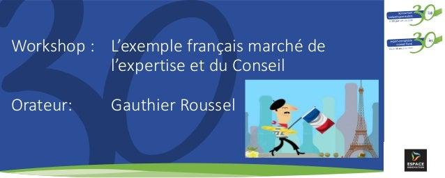 Workshop : L'exemple français marché de l'expertise et du Conseil Orateur: Gauthier Roussel