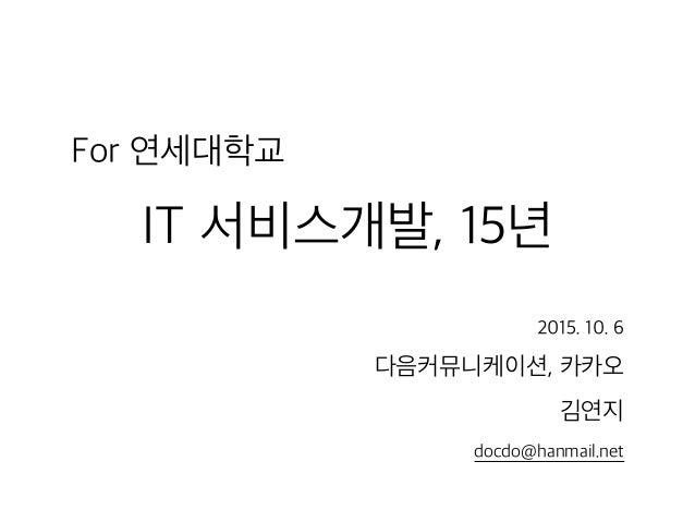 For 연세대학교 IT 서비스개발, 15년 2015. 10. 6 다음커뮤니케이션, 카카오 김연지 docdo@hanmail.net