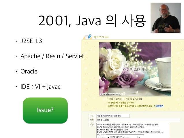 2001, Java 의 사용 • J2SE 1.3 • Apache / Resin / Servlet • Oracle • IDE : VI + javac Issue?